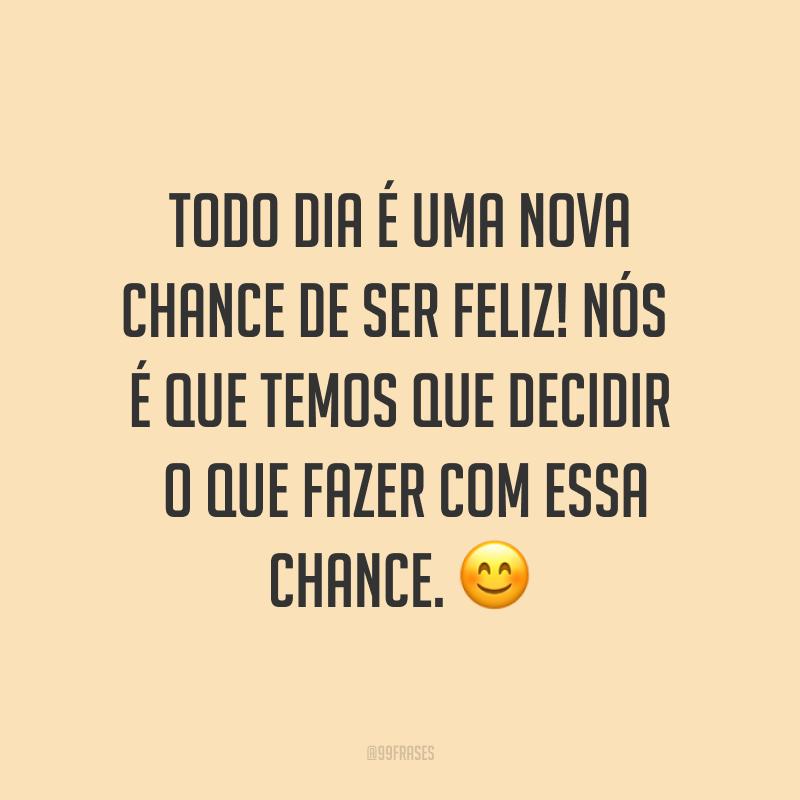 Todo dia é uma nova chance de ser feliz! Nós é que temos que decidir o que fazer com essa chance. ?