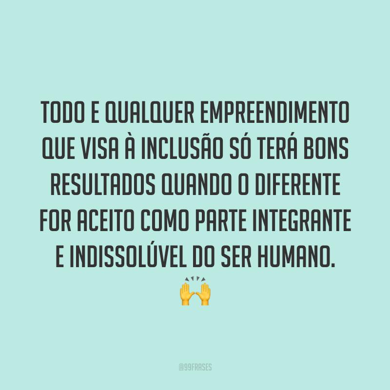 Todo e qualquer empreendimento que visa à Inclusão só terá bons resultados quando o diferente for aceito como parte integrante e indissolúvel do ser humano. 🙌