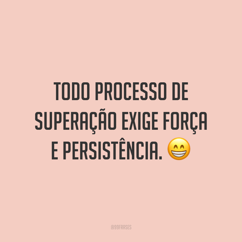 Todo processo de superação exige força e persistência. 😁