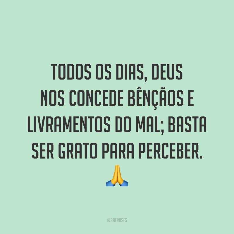 Todos os dias, Deus nos concede bênçãos e livramentos do mal; basta ser grato para perceber. 🙏