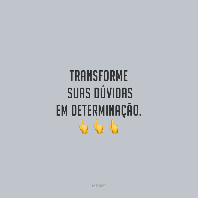Transforme suas dúvidas em determinação.