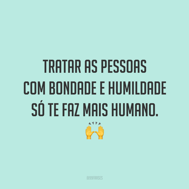 Tratar as pessoas com bondade e humildade só te faz mais humano. 🙌