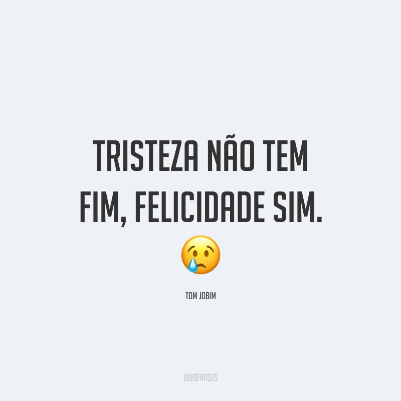Tristeza não tem fim, felicidade sim. 😢