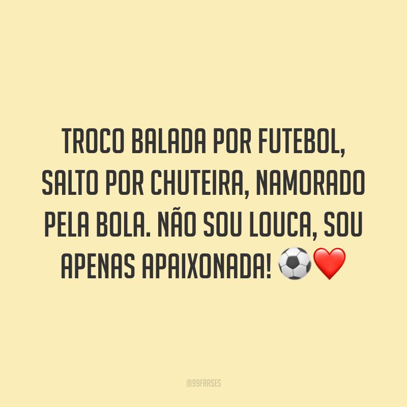 Troco balada por futebol, salto por chuteira, namorado pela bola. Não sou louca, sou apenas apaixonada! ⚽️❤️