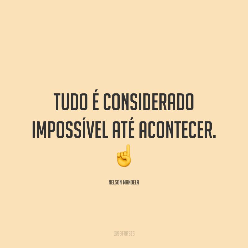 Tudo é considerado impossível até acontecer. ☝️