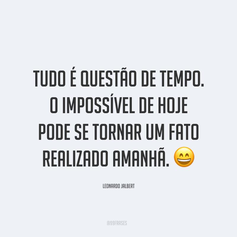 Tudo é questão de tempo. O impossível de hoje pode se tornar um fato realizado amanhã. 😄