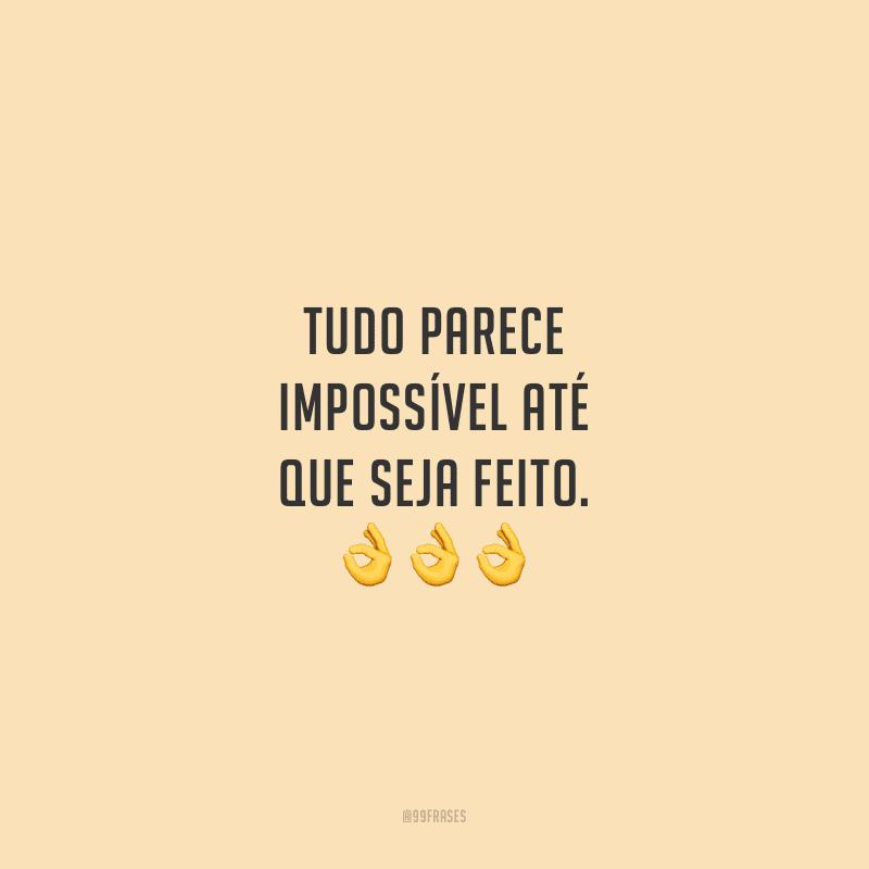 Tudo parece impossível até que seja feito.