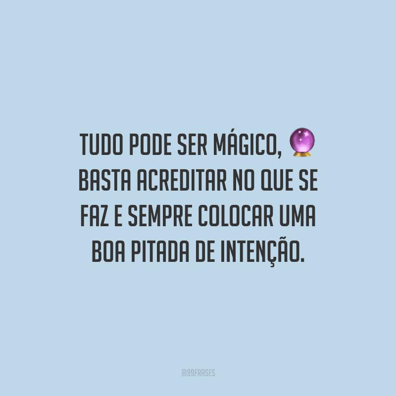TUDO pode ser mágico, basta acreditar no que se faz e sempre colocar uma boa pitada de intenção.