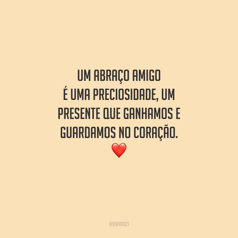 Um abraço amigo é uma preciosidade, um presente que ganhamos e guardamos no coração.