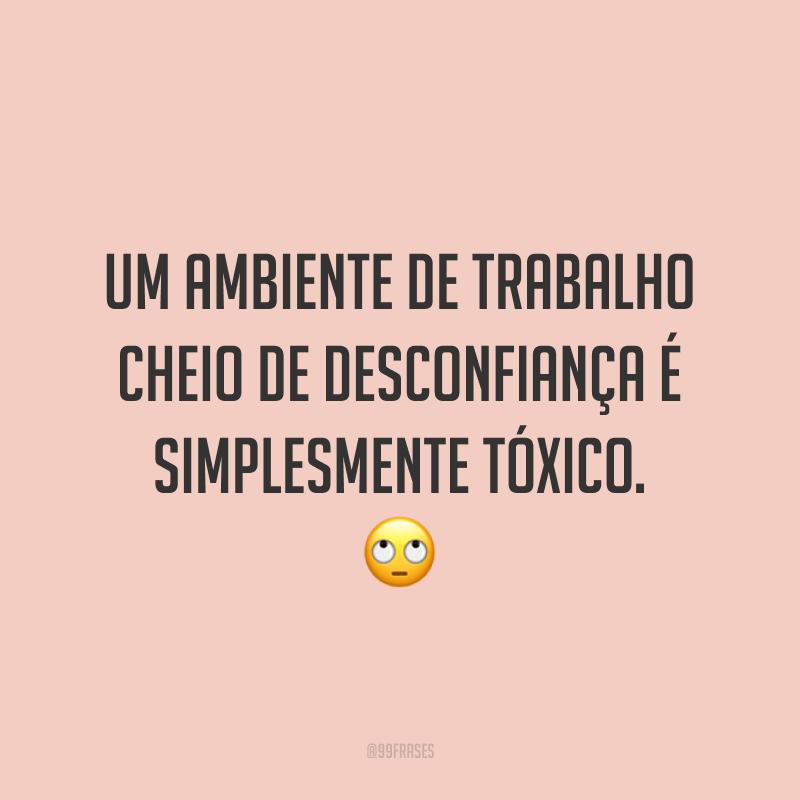 Um ambiente de trabalho cheio de desconfiança é simplesmente tóxico. 🙄