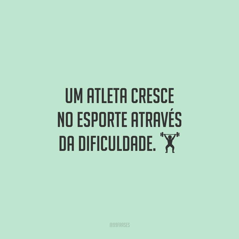 Um atleta cresce no esporte através da dificuldade.