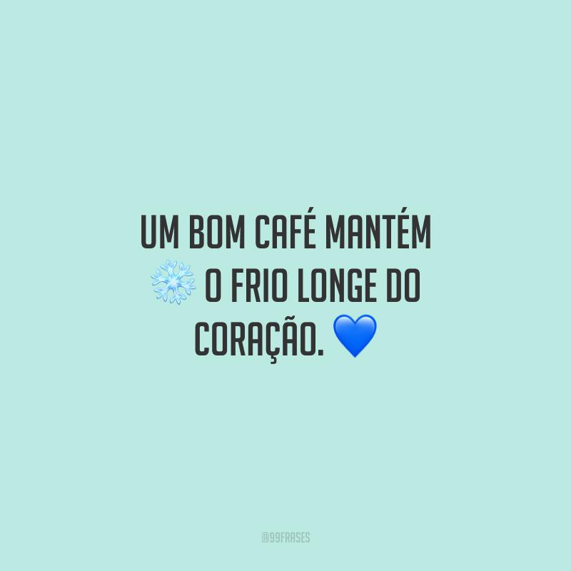 Um bom café mantém o frio longe do coração.