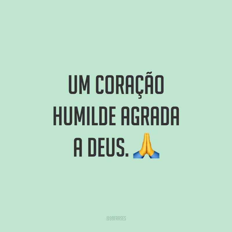 Um coração humilde agrada a Deus. ?