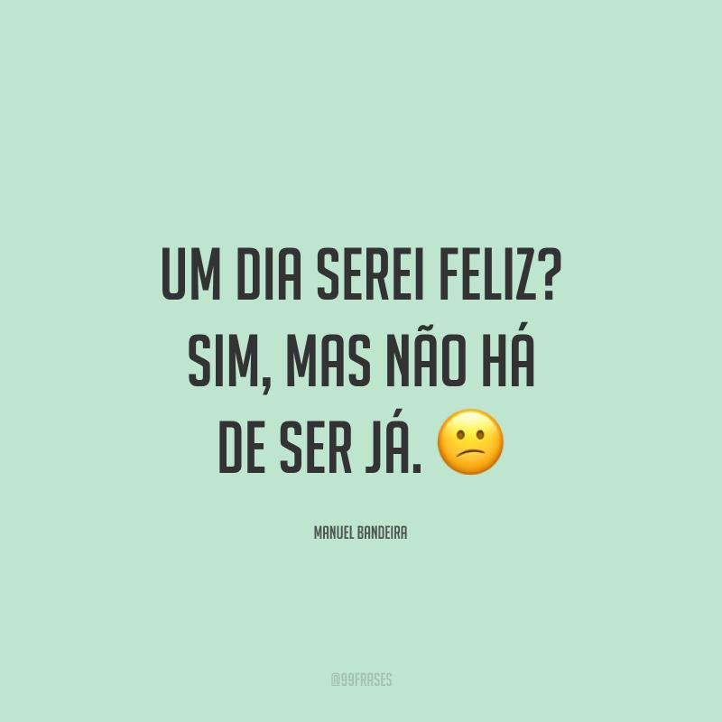Um dia serei feliz? Sim, mas não há de ser já. 😕