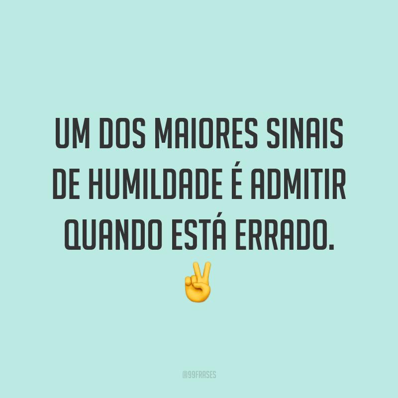 Um dos maiores sinais de humildade é admitir quando está errado. ✌