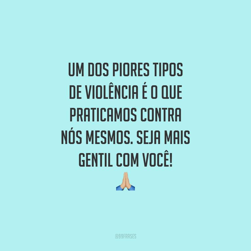 Um dos piores tipos de violência é o que praticamos contra nós mesmos. Seja mais gentil com você!