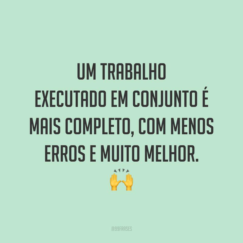 Um trabalho executado em conjunto é mais completo, com menos erros e muito melhor. 🙌