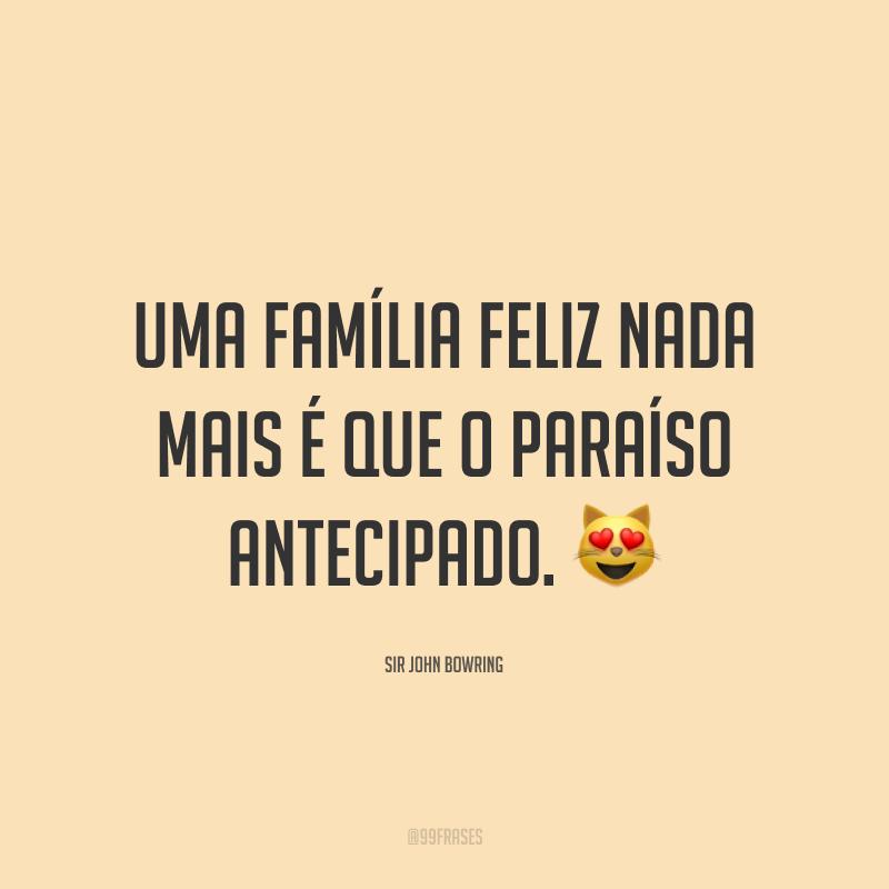 Uma família feliz nada mais é que o paraíso antecipado. 😻