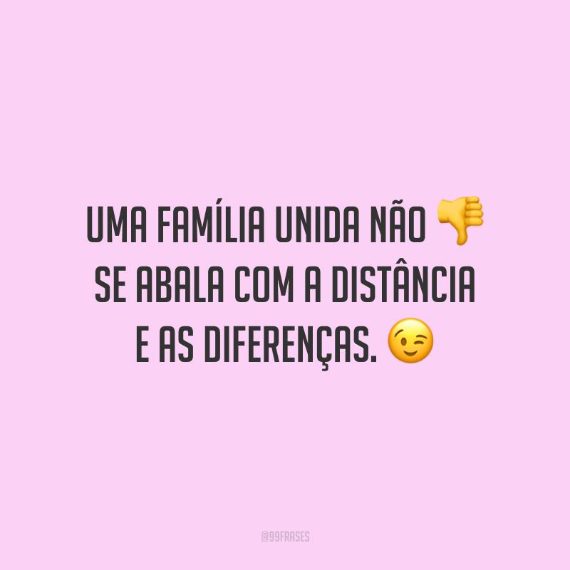 Uma família unida não se abala com a distância e as diferenças.