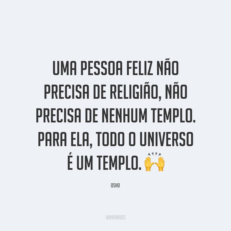 Uma pessoa feliz não precisa de religião, não precisa de nenhum templo. Para ela, todo o universo é um templo.