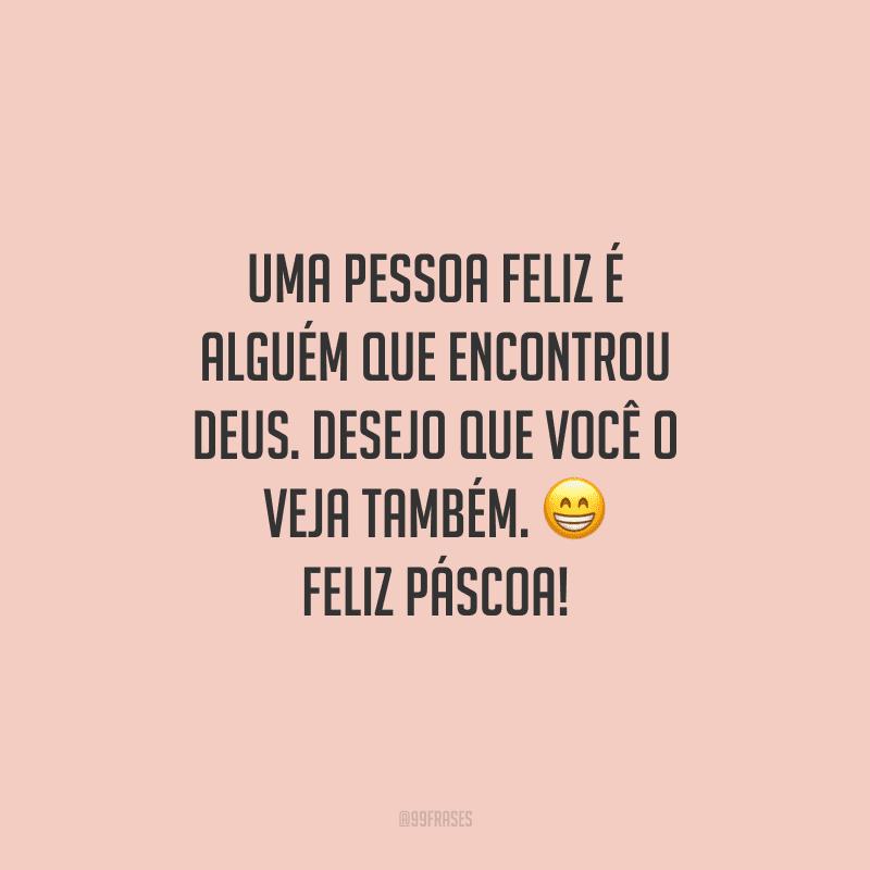 Uma pessoa feliz é alguém que encontrou Deus. Desejo que você o veja também. Feliz Páscoa!