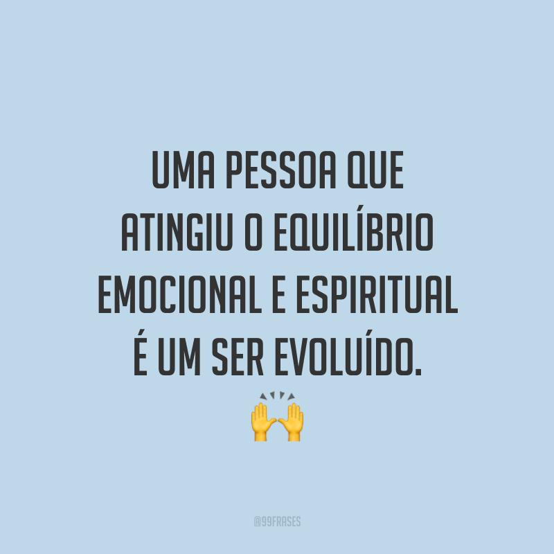 Uma pessoa que atingiu o equilíbrio emocional e espiritual é um ser evoluído. 🙌