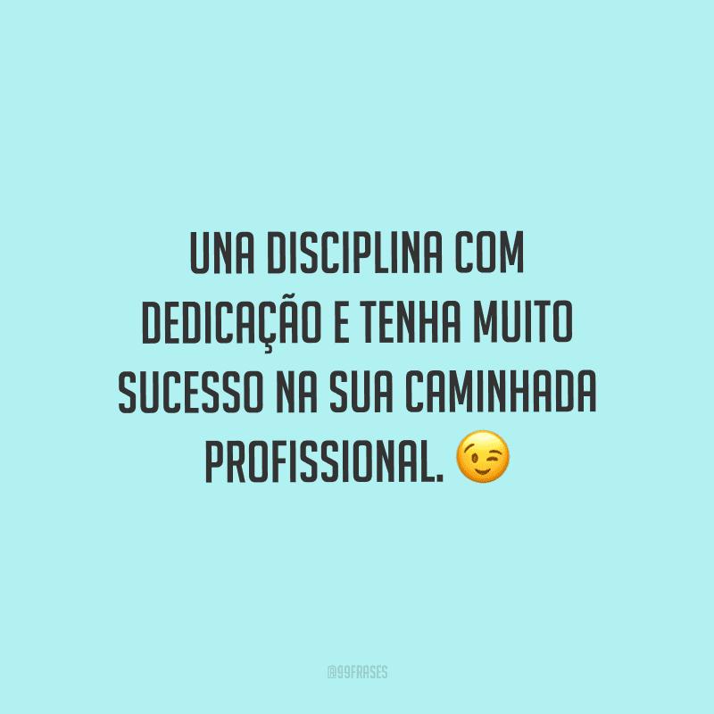 Una disciplina com dedicação e tenha muito sucesso na sua caminhada profissional.
