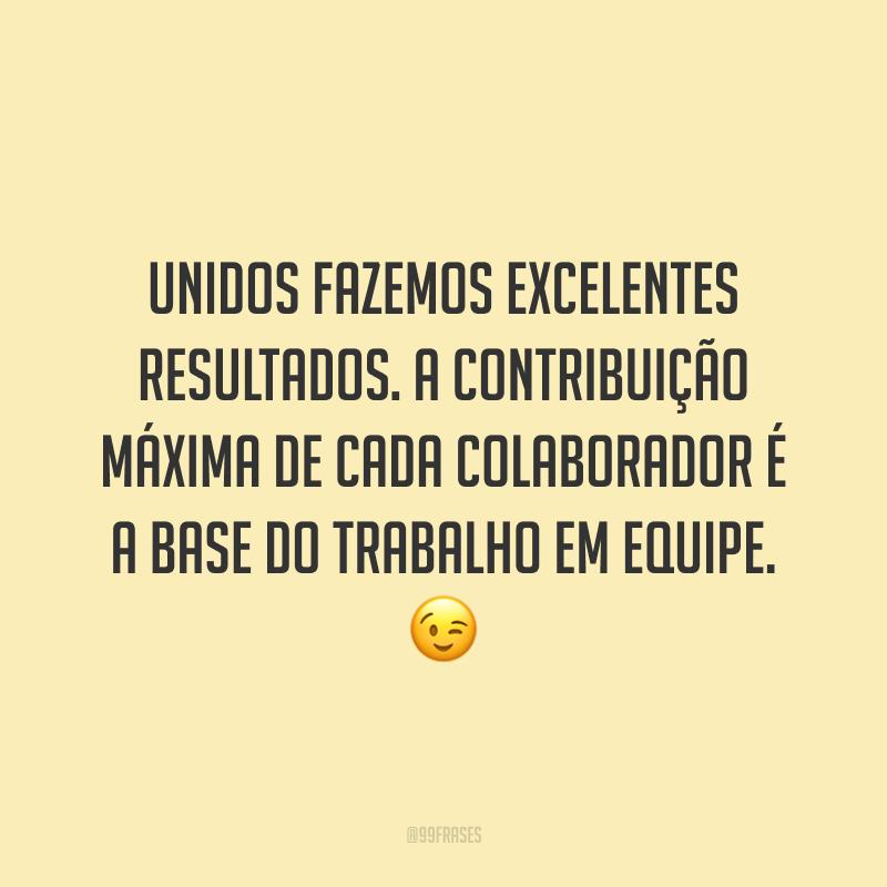 Unidos fazemos excelentes resultados. A contribuição máxima de cada colaborador é a base do trabalho em equipe. 😉