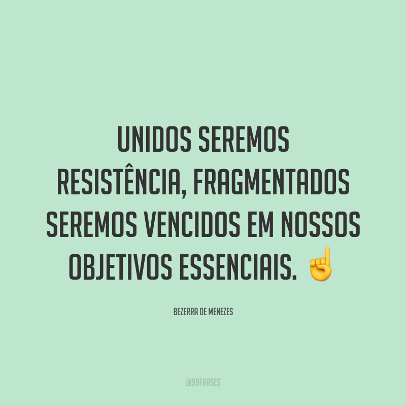 Unidos seremos resistência, fragmentados seremos vencidos em nossos objetivos essenciais. ☝