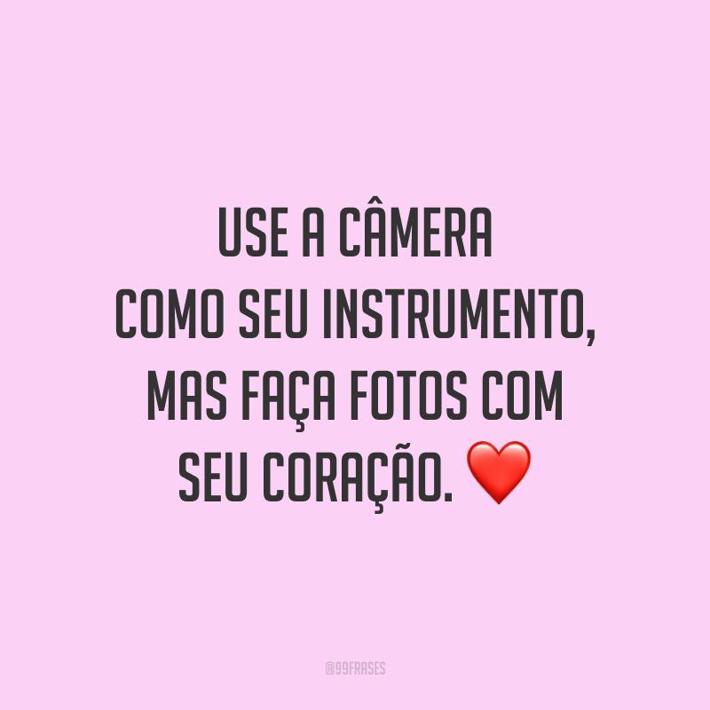 Use a câmera como seu instrumento, mas faça fotos com seu coração. ❤️