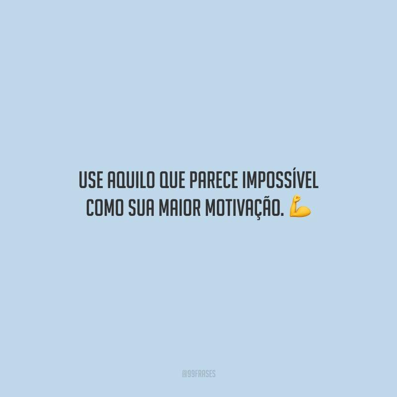 Use aquilo que parece impossível como sua maior motivação.