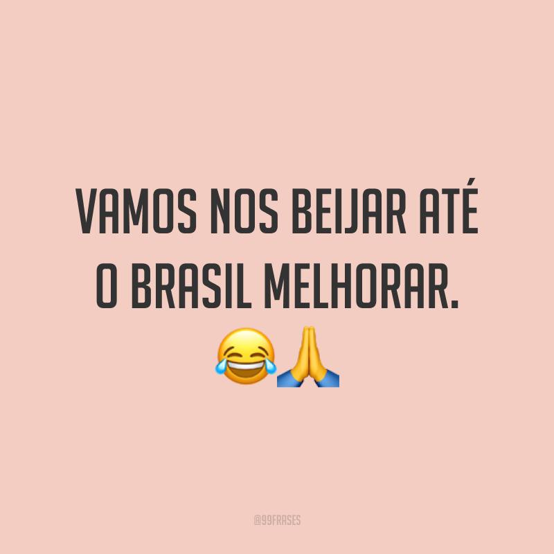 Vamos nos beijar até o Brasil melhorar. 😂 🙏