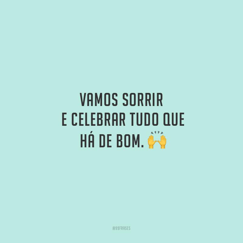 Vamos sorrir e celebrar tudo que há de bom.