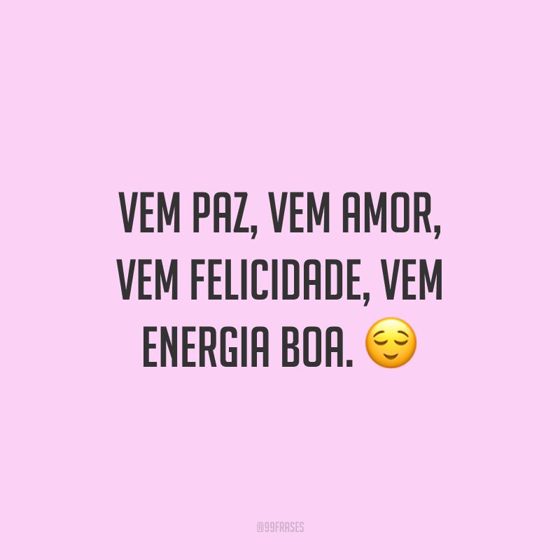 Vem paz, vem amor, vem felicidade, vem energia boa. ?