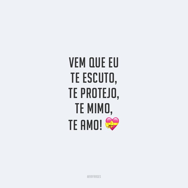 Vem que eu te escuto, te protejo, te mimo, te amo!