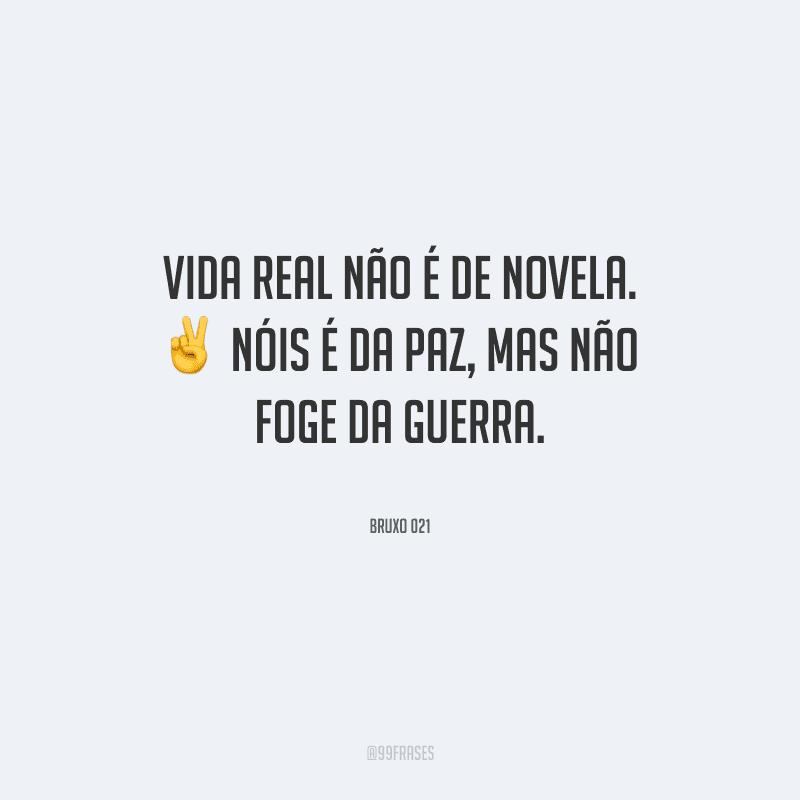 Vida real não é de novela. Nóis é da paz, mas não foge da guerra.