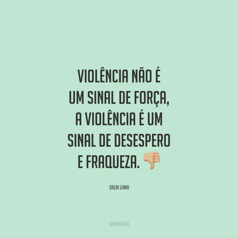 Violência não é um sinal de força, a violência é um sinal de desespero e fraqueza.