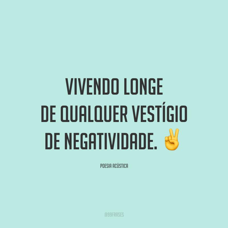 Vivendo longe de qualquer vestígio de negatividade. ✌