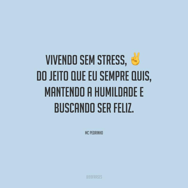 Vivendo sem stress, do jeito que eu sempre quis, mantendo a humildade e buscando ser feliz.