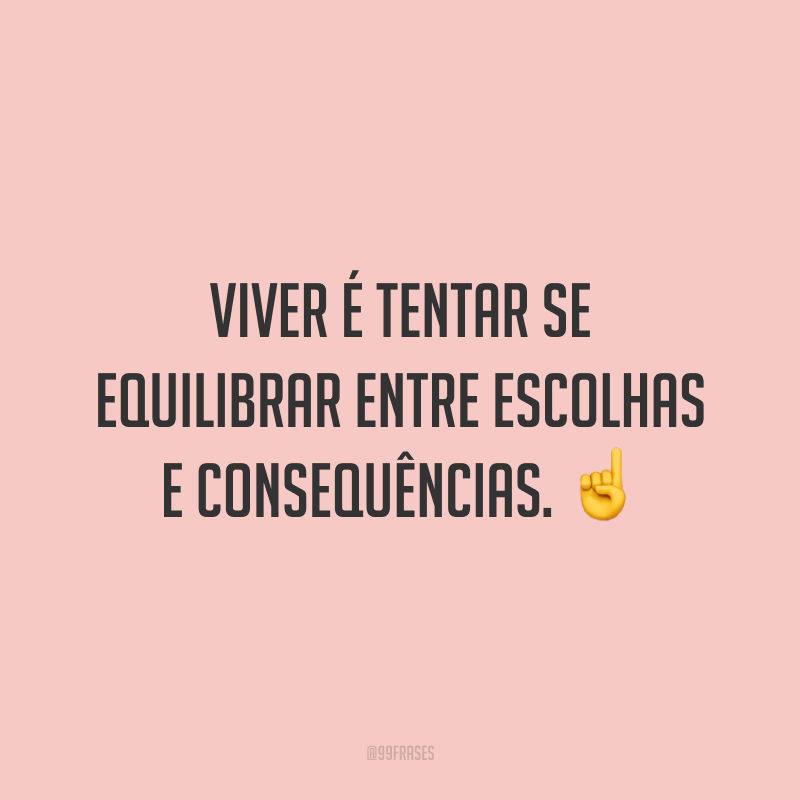 Viver é tentar se equilibrar entre escolhas e consequências. ☝️