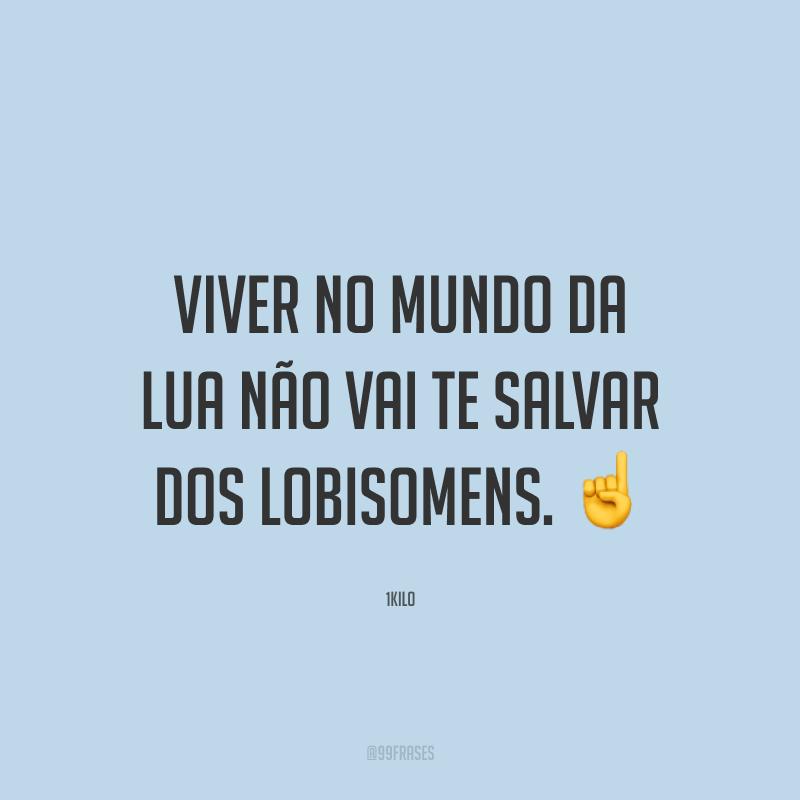 Viver no mundo da lua não vai te salvar dos lobisomens. ☝