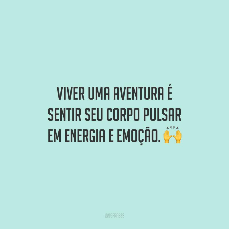 Viver uma aventura é sentir seu corpo pulsar em energia e emoção.