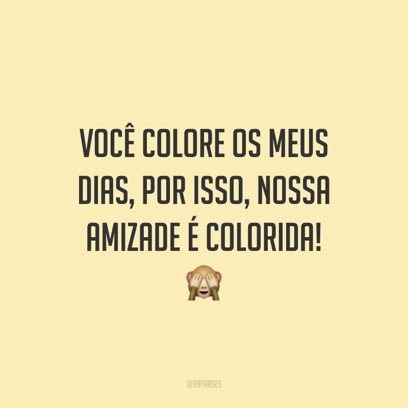 Você colore os meus dias, por isso, nossa amizade é colorida! 🙈