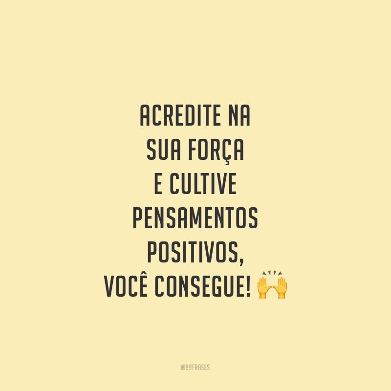 Acredite na sua força e cultive pensamentos positivos, você consegue!