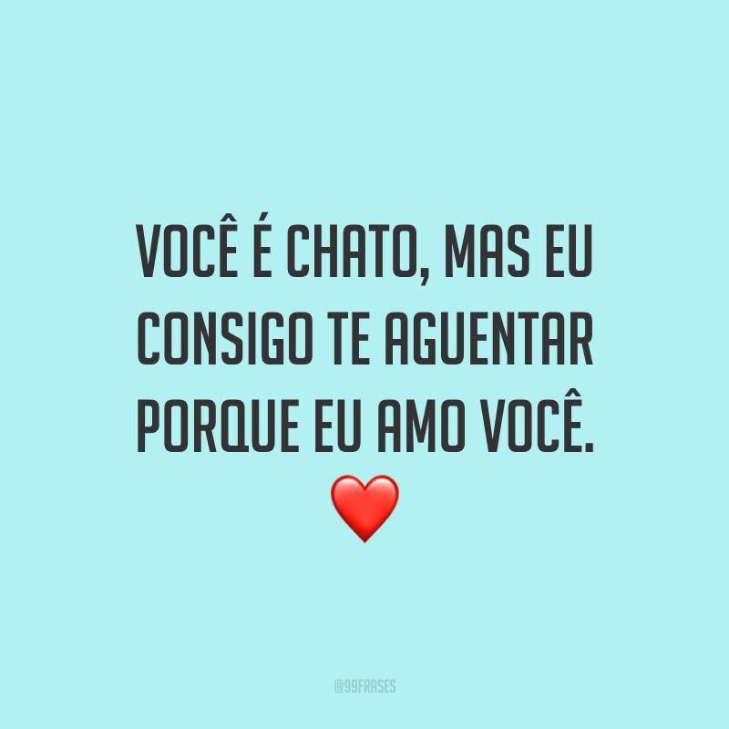 Você é chato, mas eu consigo te aguentar porque eu amo você. ❤️
