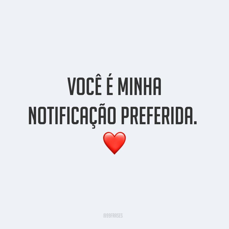 Você é minha notificação preferida. ❤