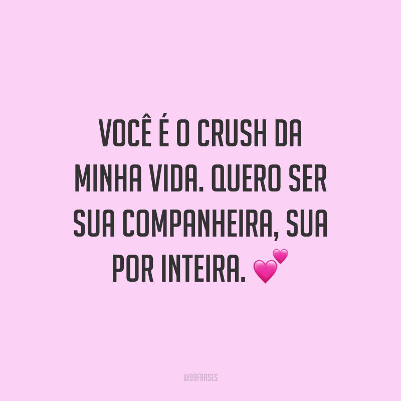 Você é o crush da minha vida. Quero ser sua companheira, sua por inteira. 💕