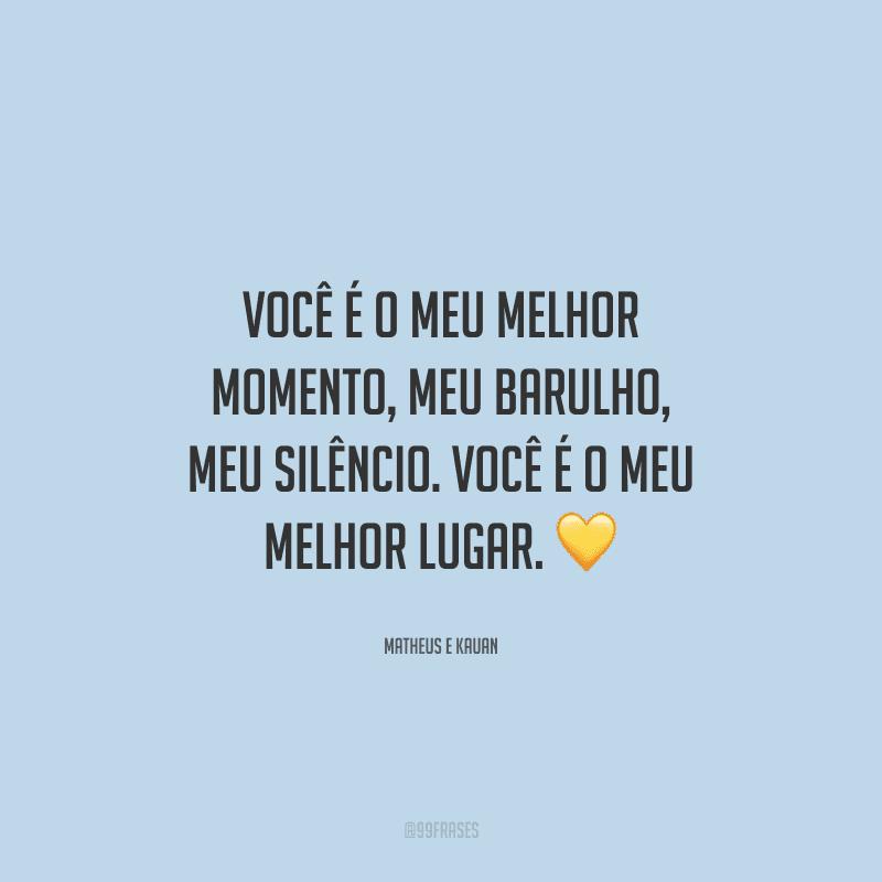 Você é o meu melhor momento, meu barulho, meu silêncio. Você é o meu melhor lugar.