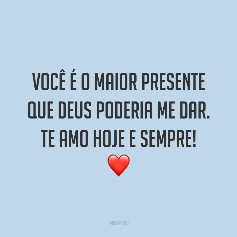 Você é o maior presente que Deus poderia me dar. Te amo hoje e sempre! ❤️
