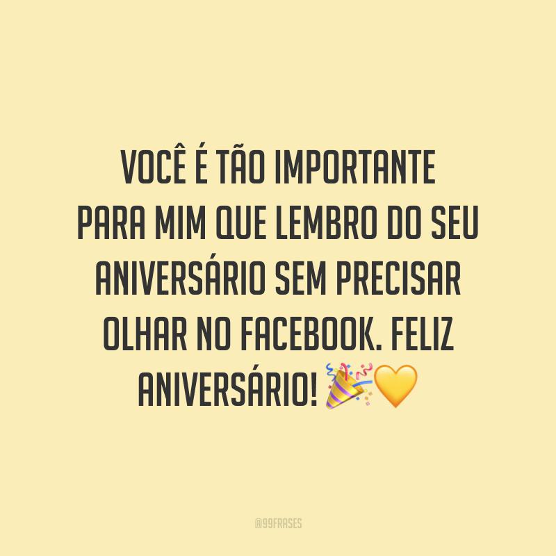 Você é tão importante para mim que lembro do seu aniversário sem precisar olhar no Facebook. Feliz aniversário! 🎉💛